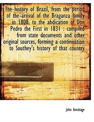 The history of Brazil, from the period of the arrival of the Braganza family in 1808, to the abdication of Don Pedro the First in 1831: compiled from state documents and other original sources, forming a continuation to Southey's histo by John Armitage