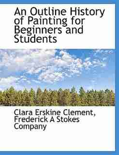An Outline History of Painting for Beginners and Students by Frederick A Stokes Company