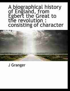 A biographical history of England, from Egbert the Great to the revolution: consisting of character by J Granger