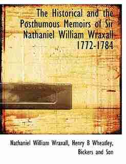The Historical and the Posthumous Memoirs of Sir Nathaniel William Wraxall 1772-1784 by Nathaniel William Wraxall