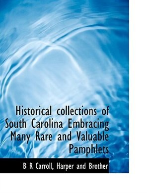 Historical collections of South Carolina Embracing Many Rare and Valuable Pamphlets by B R Carroll