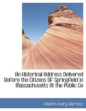 An Historical Address Delivered Before the Citizens Of Springfield in Massachusetts At the Public Ce by Charles Henry Barrows