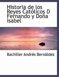 Historia de los Reyes Católicos D Fernando y Doña Isabel by Bachiller Andrés Bernáldez