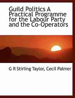 Guild Politics A Practical Programme for the Labour Party and the Co-Operators by G R Stirling Taylor