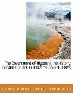 The Government of Wyoming the History Constitution and Administration of Affairs by Grace Raymond Hebard