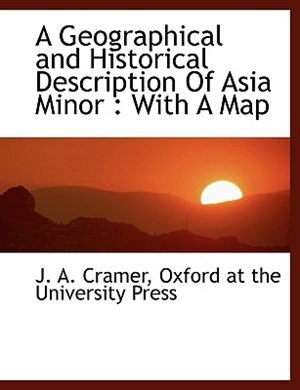 A Geographical and Historical Description Of Asia Minor: With A Map by Oxford At The University Press
