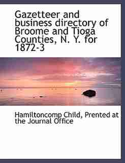 Gazetteer and business directory of Broome and Tioga Counties, N. Y. for 1872-3 by Hamiltoncomp Child