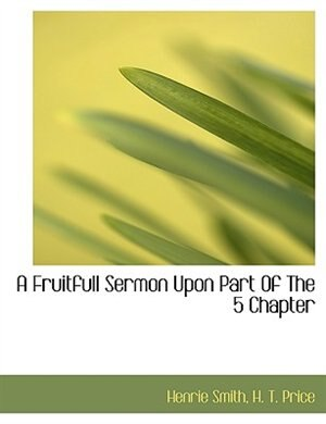 A Fruitfull Sermon Upon Part Of The 5 Chapter by Henrie Smith