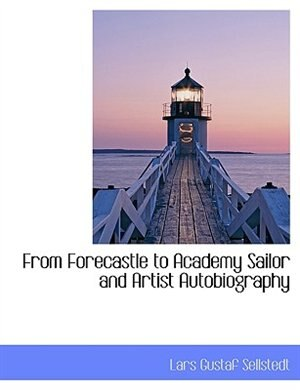 From Forecastle to Academy Sailor and Artist Autobiography by Lars Gustaf Sellstedt