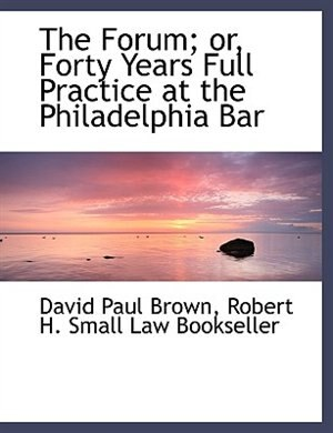 The Forum; or, Forty Years Full Practice at the Philadelphia Bar by David Paul Brown