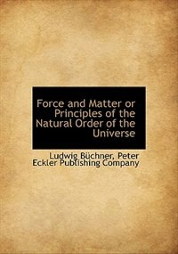Force and Matter  or Principles of the Natural Order of the Universe by Ludwig Büchner
