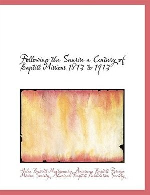 Following the Sunrise a Century of Baptist Missions 1813 to 1913 by American Baptist Foreign Mission Society