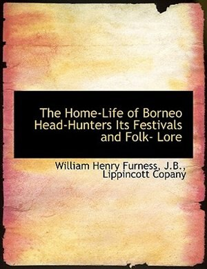 The Home-Life of Borneo Head-Hunters Its Festivals and Folk- Lore by William Henry Furness