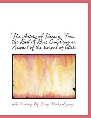 The History of Tuscany, From the Earliest Era; Comprising an Account of the revival of letters by John Browning