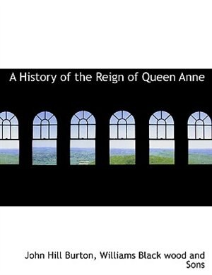 A History of the Reign of Queen Anne by John Hill Burton