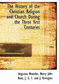 The History of the Christian Religion and Church During the Three first Centuries by Augustus Neander