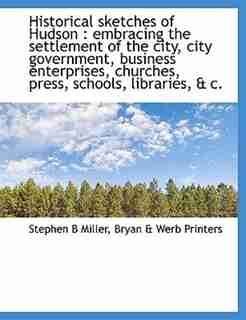 Historical sketches of Hudson: embracing the settlement of the city, city government, business enterprises, churches, press, schoo by Stephen B Miller