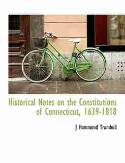 Historical Notes on the Constitutions of Connecticut, 1639-1818 by J Hammond Trumbull