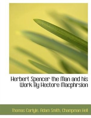 Herbert Spencer The Man And His Work By Hectore Macphrsion by Thomas Carlyle