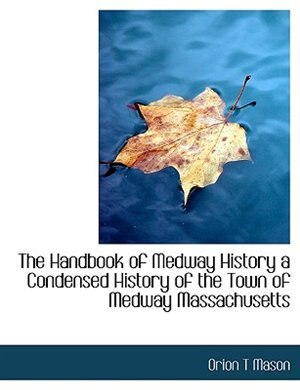 The Handbook of Medway History a Condensed History of the Town of Medway Massachusetts by Orion T Mason