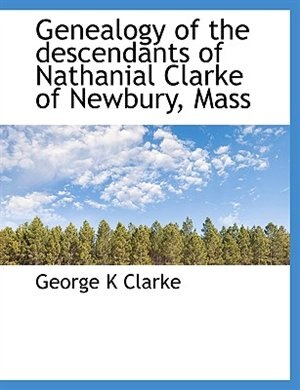 Genealogy of the descendants of Nathanial Clarke of Newbury, Mass by George K Clarke