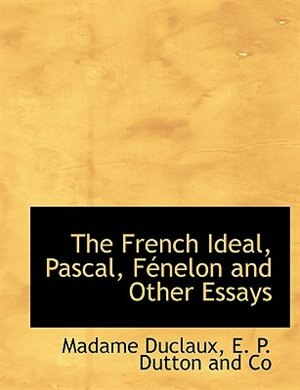 The French Ideal, Pascal, Fénelon And Other Essays by E. P. Dutton And Co