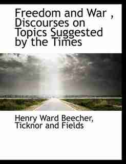 Freedom And War , Discourses On Topics Suggested By The Times by Henry Ward Beecher