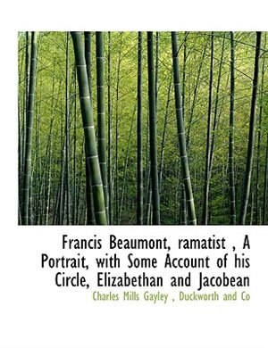 Francis Beaumont, Ramatist , A Portrait, With Some Account Of His Circle, Elizabethan And Jacobean by Duckworth And Co