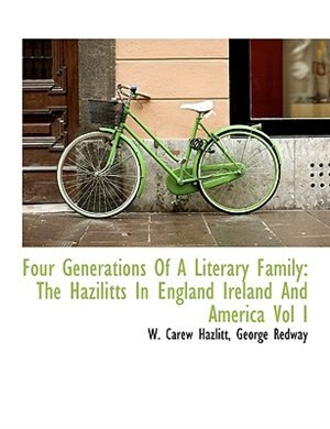 Four Generations Of A Literary Family: The Hazilitts In England Ireland And America Vol I by W. Carew Hazlitt