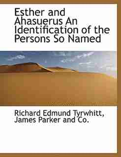Esther And Ahasuerus An Identification Of The Persons So Named by Richard Edmund Tyrwhitt