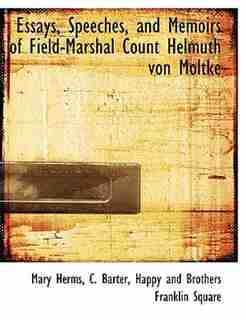 Essays, Speeches, And Memoirs Of Field-marshal Count Helmuth Von Moltke by Mary Herms