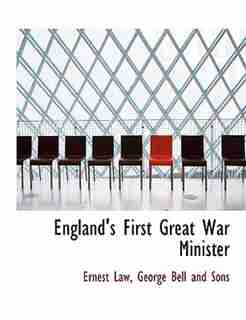 England's First Great War Minister by Ernest Law