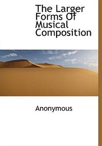 The Larger Forms Of Musical Composition by Anonymous