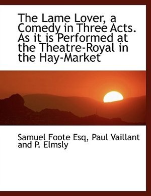 The Lame Lover, a Comedy in Three Acts. As it is Performed at the Theatre-Royal in the Hay-Market by Samuel Foote
