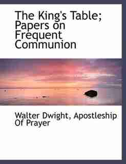 The King's Table; Papers On Frequent Communion by Walter Dwight