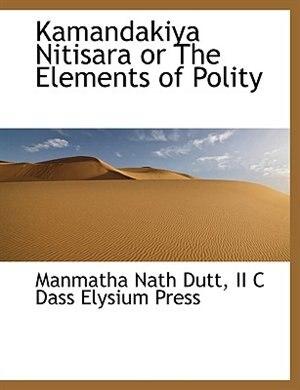 Kamandakiya Nitisara Or The Elements Of Polity by Manmatha Nath Dutt