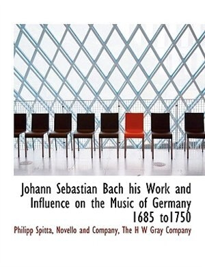 Johann Sebastian Bach His Work And Influence On The Music Of Germany 1685 To1750 by Philipp Spitta