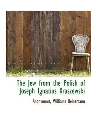 The Jew From The Polish Of Joseph Ignatius Kraszewski by Williams Heinemann