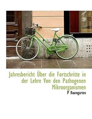 Jahresbericht Über Die Fortschritte In Der Lehre Von Den Pathogenen Mikroorganismen by P Baumgarten