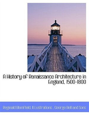 A History of Renaissance Architecture in England, 1500-1800 by Reginald Blomfield