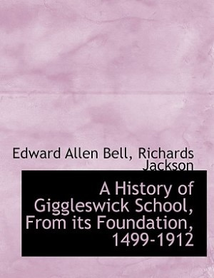 A History Of Giggleswick School, From Its Foundation, 1499-1912 by Edward Allen Bell