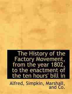 The History Of The Factory Movement, From The Year 1802, To The Enactment Of The Ten Hours' Bill In by Alfred