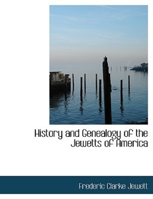 History And Genealogy Of The Jewetts Of America by Frederic Clarke Jewett