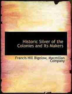 Historic Silver Of The Colonies And Its Makers by Macmillan Company