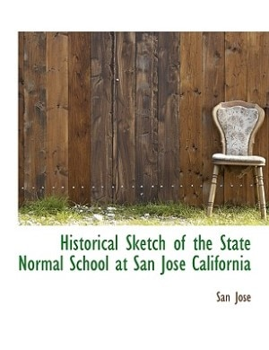 Historical Sketch Of The State Normal School At San José California by San Jose