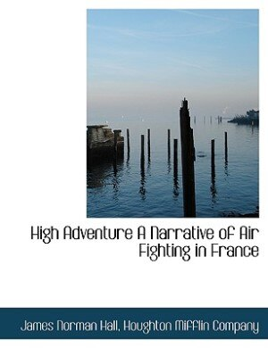 High Adventure A Narrative Of Air Fighting In France by Houghton Mifflin Company