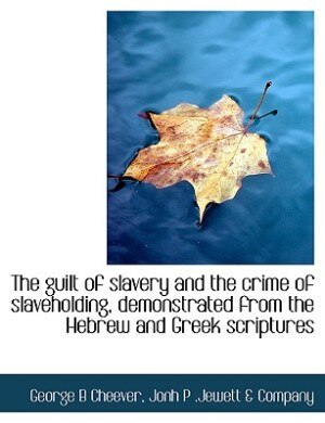 The Guilt Of Slavery And The Crime Of Slaveholding, Demonstrated From The Hebrew And Greek Scriptures by George B Cheever