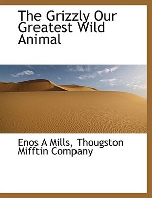 The Grizzly Our Greatest Wild Animal by Enos A Mills