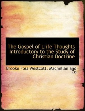 The Gospel Of L: Ife Thoughts Introductory To The Study Of Christian Doctrine by Macmillan And Co