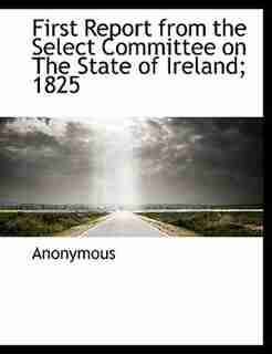First Report From The Select Committee On The State Of Ireland; 1825 by Anonymous